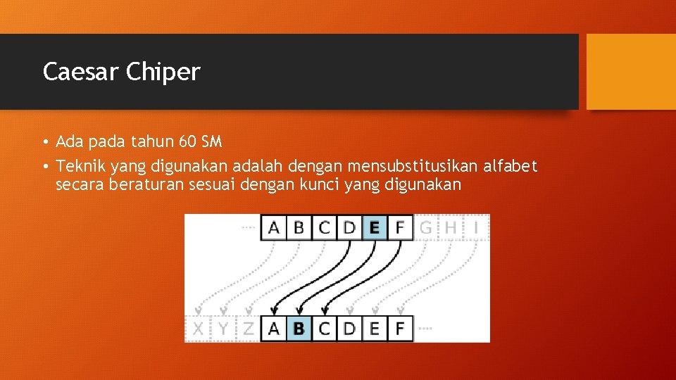 Caesar Chiper • Ada pada tahun 60 SM • Teknik yang digunakan adalah dengan