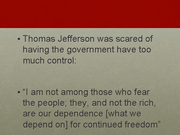 • Thomas Jefferson was scared of having the government have too much control:
