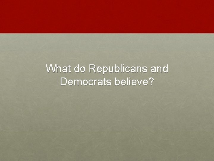 What do Republicans and Democrats believe?