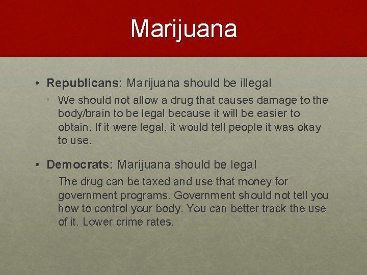 Marijuana • Republicans: Marijuana should be illegal • We should not allow a drug
