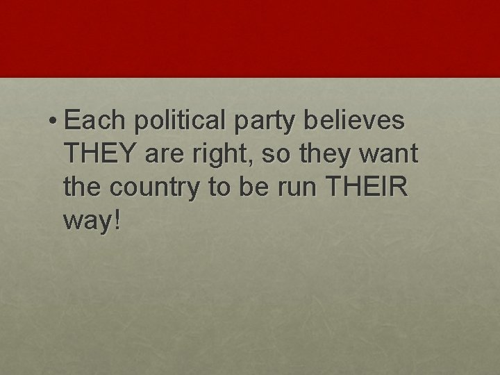 • Each political party believes THEY are right, so they want the country