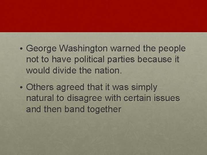 • George Washington warned the people not to have political parties because it
