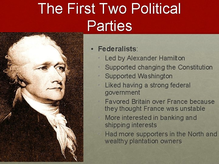 The First Two Political Parties • Federalists: • • Led by Alexander Hamilton Supported
