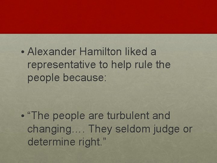 • Alexander Hamilton liked a representative to help rule the people because: •