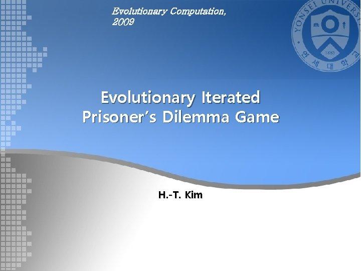 Evolutionary Computation, 2009 Evolutionary Iterated Prisoner's Dilemma Game H. -T. Kim