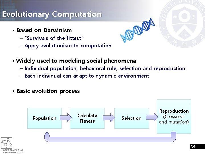 "Evolutionary Computation • Based on Darwinism – ""Survivals of the fittest"" – Apply evolutionism"