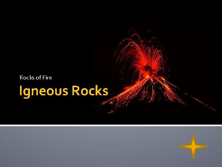 Rocks of Fire Igneous Rocks