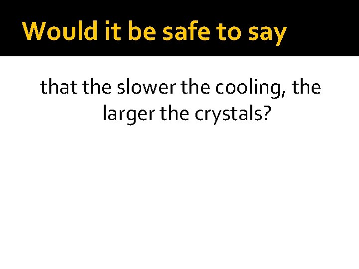 Would it be safe to say that the slower the cooling, the larger the