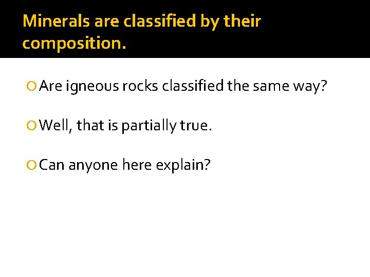 Minerals are classified by their composition. Are igneous rocks classified the same way? Well,