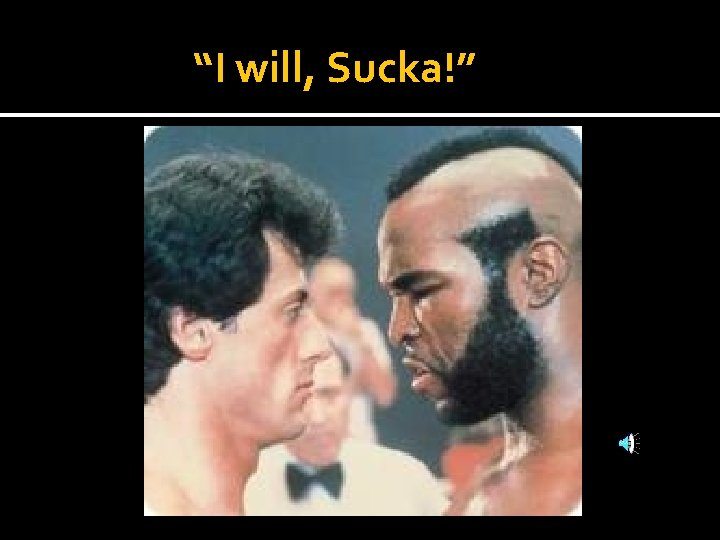 """""""I will, Sucka!"""""""