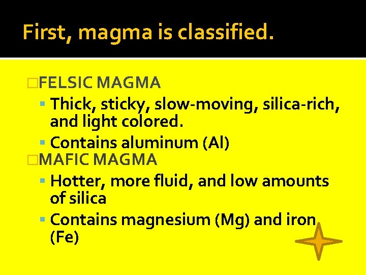 First, magma is classified. �FELSIC MAGMA Thick, sticky, slow-moving, silica-rich, and light colored. Contains