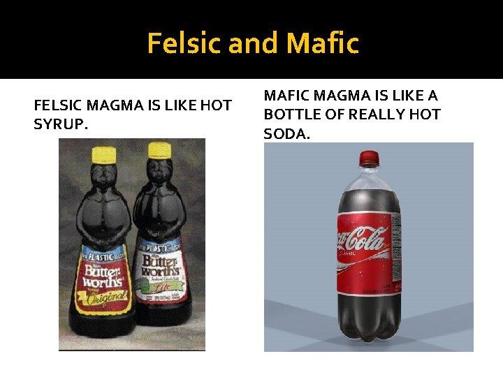 Felsic and Mafic FELSIC MAGMA IS LIKE HOT SYRUP. MAFIC MAGMA IS LIKE A