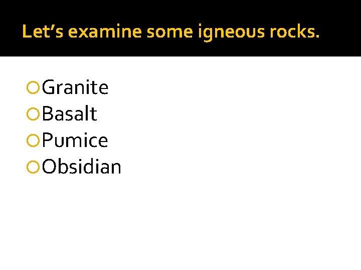 Let's examine some igneous rocks. Granite Basalt Pumice Obsidian