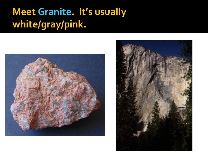 Meet Granite. It's usually white/gray/pink. Yosemite