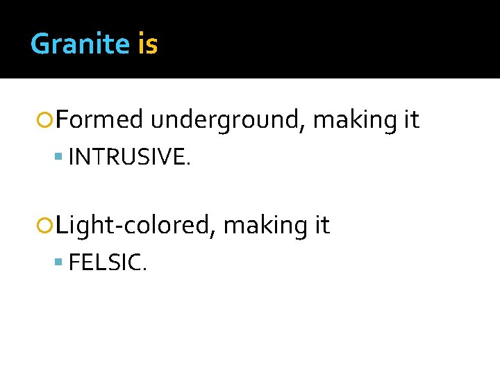Granite is Formed underground, making it INTRUSIVE. Light-colored, making it FELSIC.
