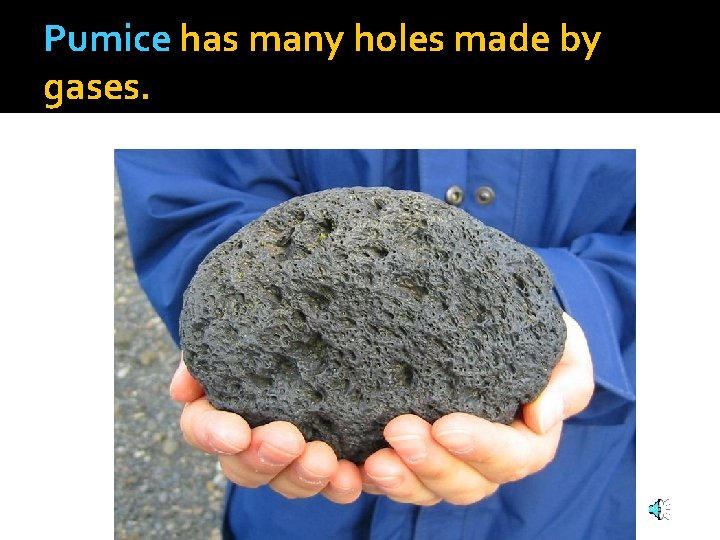 Pumice has many holes made by gases.