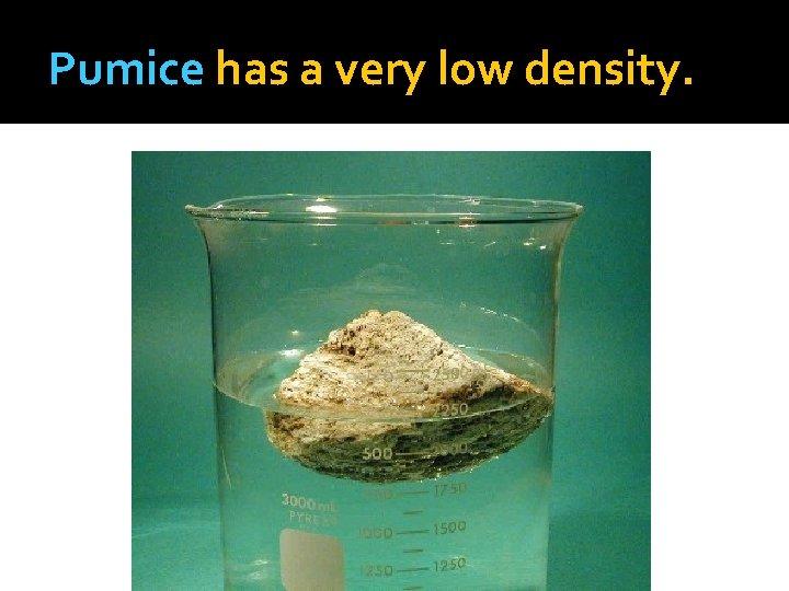 Pumice has a very low density.