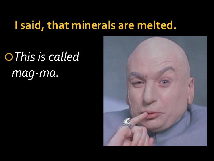 I said, that minerals are melted. This is called mag-ma.