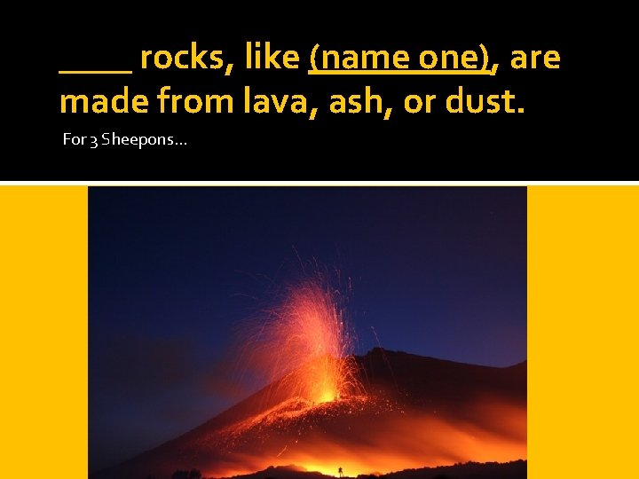 ____ rocks, like (name one), are made from lava, ash, or dust. For 3