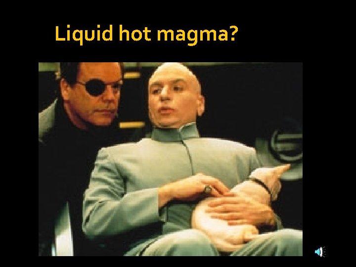 Liquid hot magma?