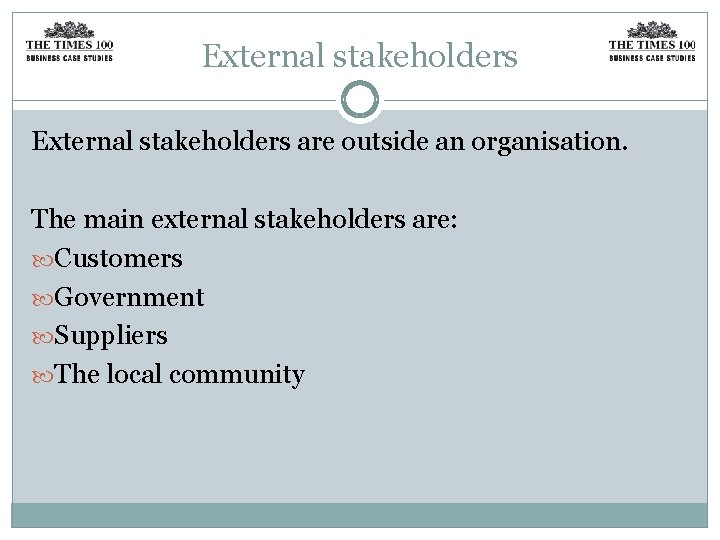 External stakeholders are outside an organisation. The main external stakeholders are: Customers Government Suppliers