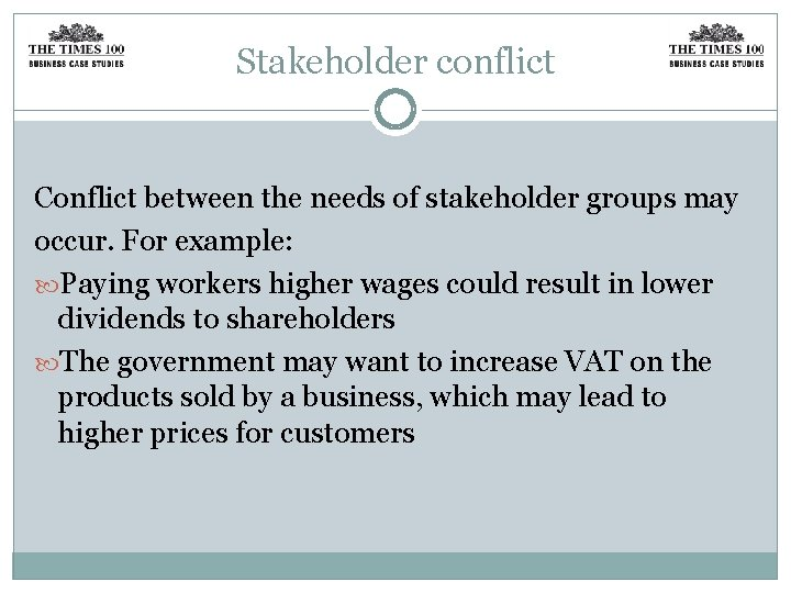 Stakeholder conflict Conflict between the needs of stakeholder groups may occur. For example: Paying