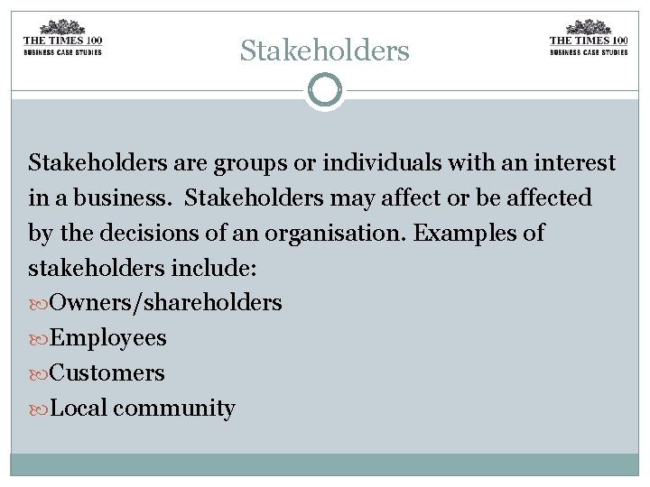 Stakeholders are groups or individuals with an interest in a business. Stakeholders may affect