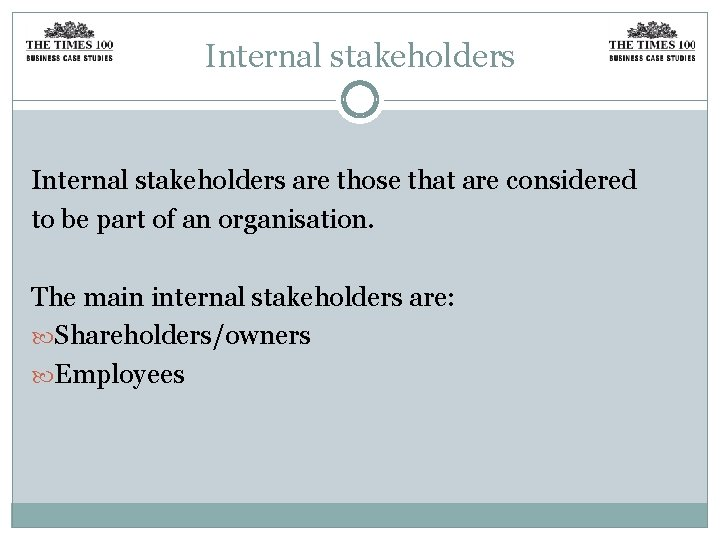 Internal stakeholders are those that are considered to be part of an organisation. The
