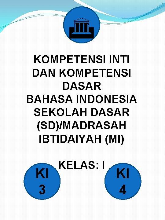 G KOMPETENSI INTI DAN KOMPETENSI DASAR BAHASA INDONESIA SEKOLAH DASAR (SD)/MADRASAH IBTIDAIYAH (MI) KELAS: