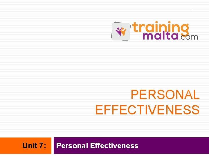 1 PERSONAL EFFECTIVENESS Unit 7: Personal Effectiveness
