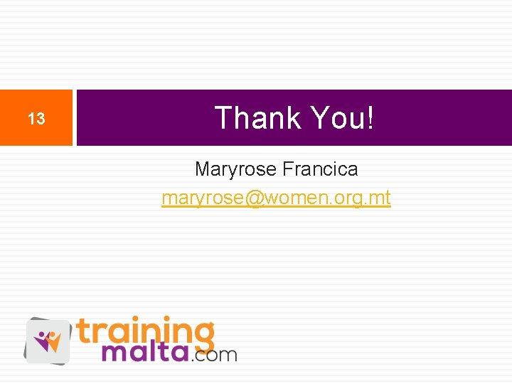 13 Thank You! Maryrose Francica maryrose@women. org. mt
