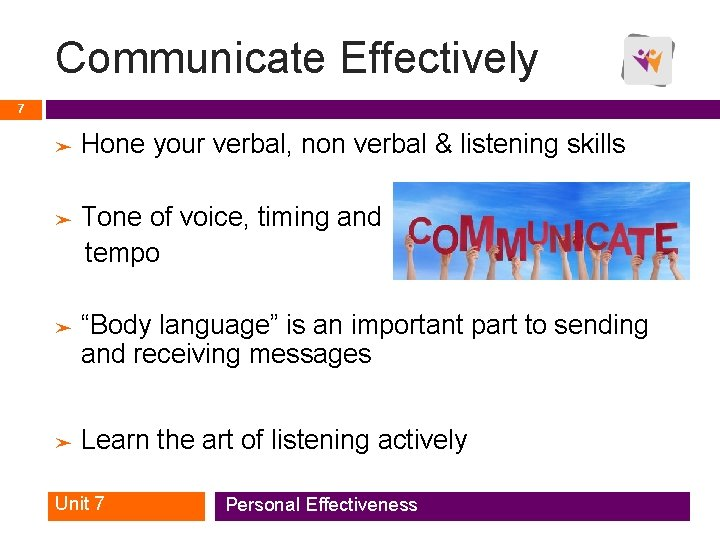 Communicate Effectively 7 ➤ Hone your verbal, non verbal & listening skills Tone of
