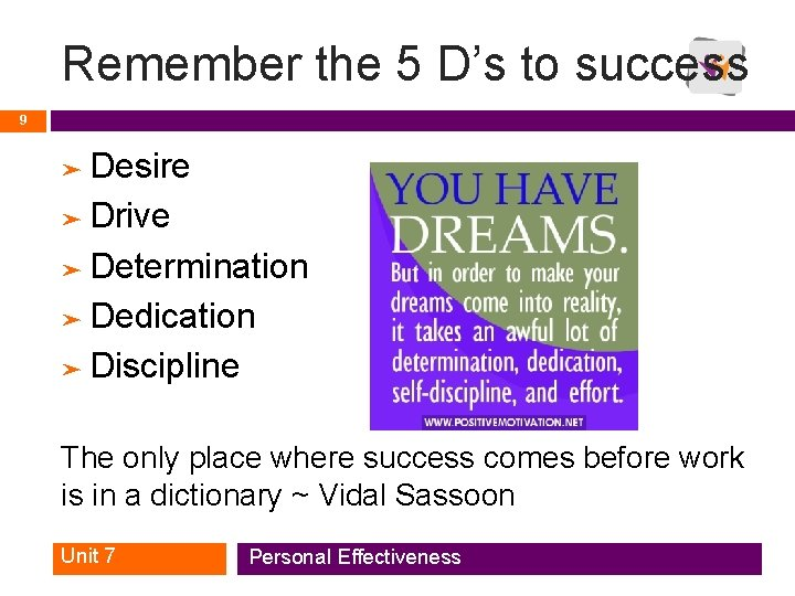 Remember the 5 D's to success 9 Desire ➤ Drive ➤ Determination ➤ Dedication