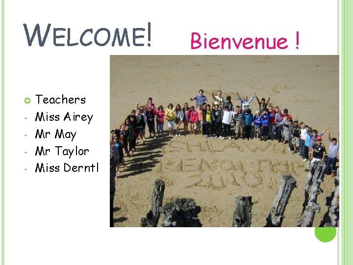 WELCOME! - Teachers Miss Airey Mr May Mr Taylor Miss Derntl Bienvenue !