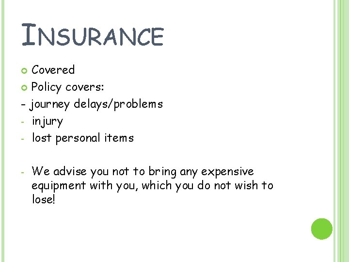 INSURANCE Covered Policy covers: - journey delays/problems - injury - lost personal items -