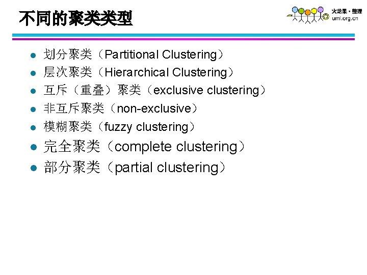 不同的聚类类型 l l l l 划分聚类(Partitional Clustering) 层次聚类(Hierarchical Clustering) 互斥(重叠)聚类(exclusive clustering) 非互斥聚类(non-exclusive) 模糊聚类(fuzzy clustering)
