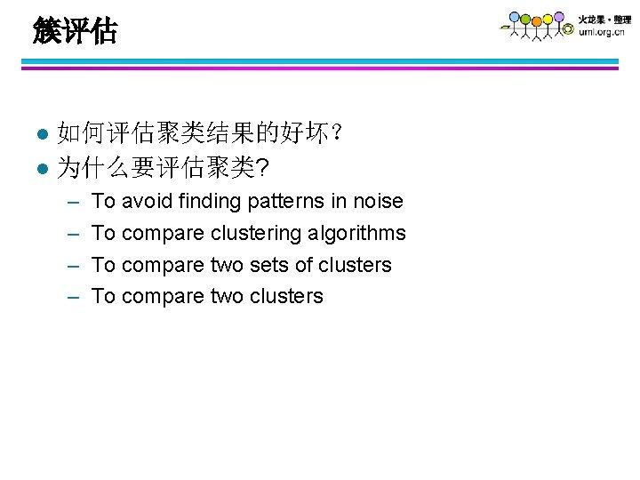 簇评估 如何评估聚类结果的好坏? l 为什么要评估聚类? l – – To avoid finding patterns in noise To