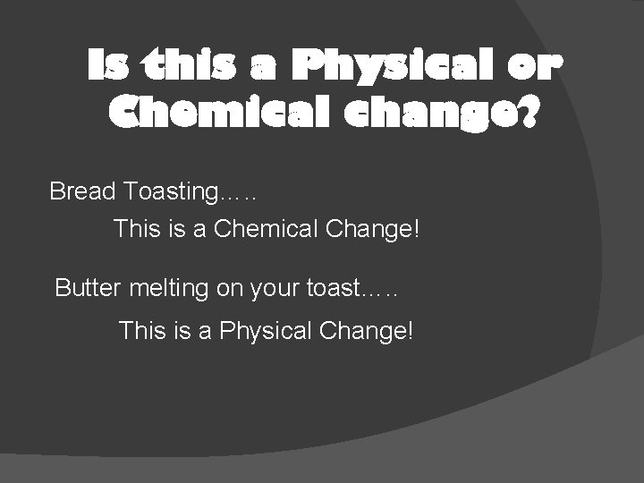 Is this a Physical or Chemical change? Bread Toasting…. . This is a Chemical