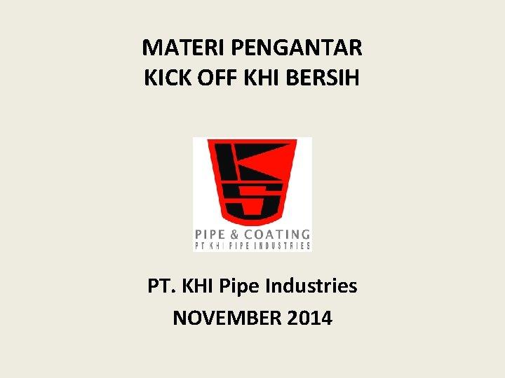MATERI PENGANTAR KICK OFF KHI BERSIH PT. KHI Pipe Industries NOVEMBER 2014