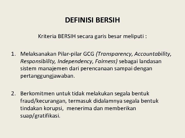 DEFINISI BERSIH Kriteria BERSIH secara garis besar meliputi : 1. Melaksanakan Pilar-pilar GCG (Transparency,