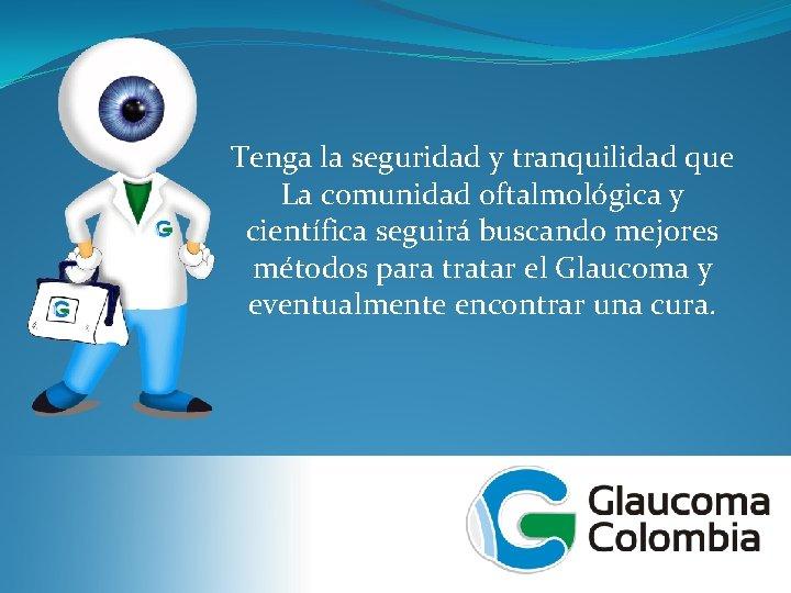 Tenga la seguridad y tranquilidad que La comunidad oftalmológica y científica seguirá buscando mejores