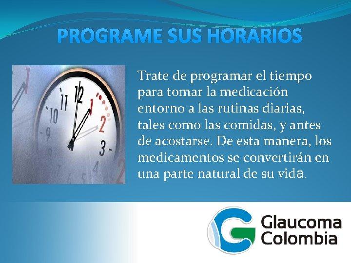 PROGRAME SUS HORARIOS Trate de programar el tiempo para tomar la medicación entorno a