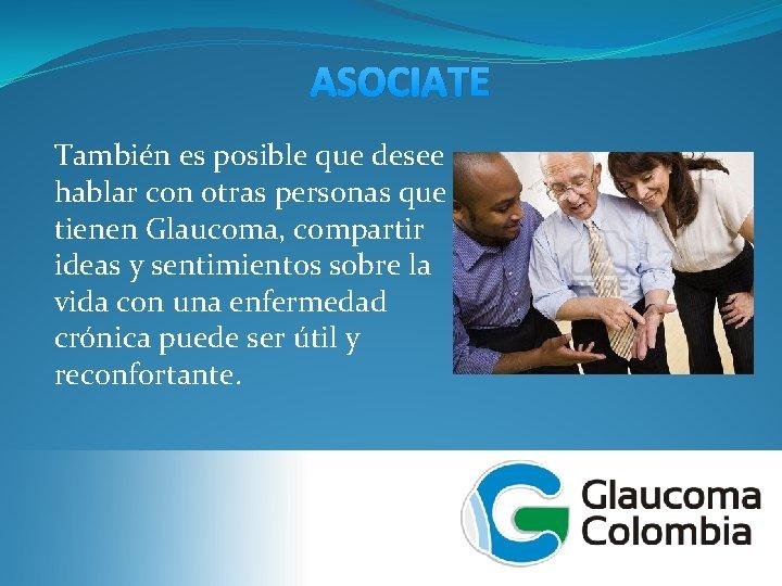 ASOCIATE También es posible que desee hablar con otras personas que tienen Glaucoma, compartir