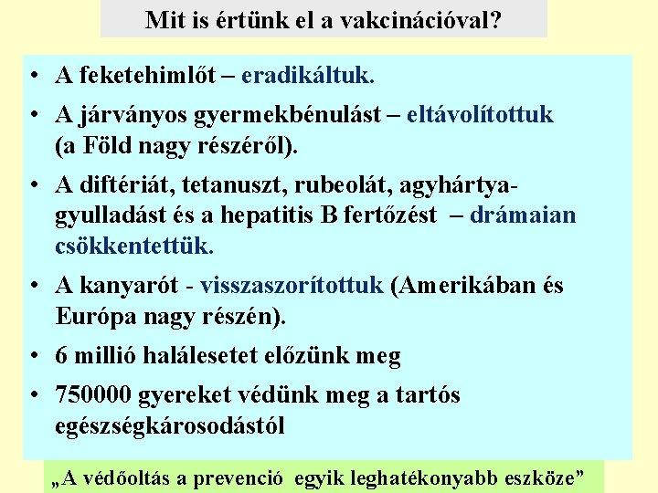Mit is értünk el a vakcinációval? • A feketehimlőt – eradikáltuk. • A járványos