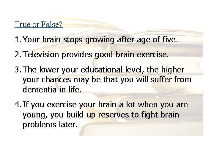 True or False? 1. Your brain stops growing after age of five. 2. Television