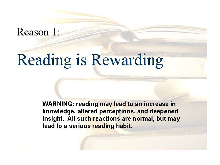 Reason 1: Reading is Rewarding WARNING: reading may lead to an increase in knowledge,