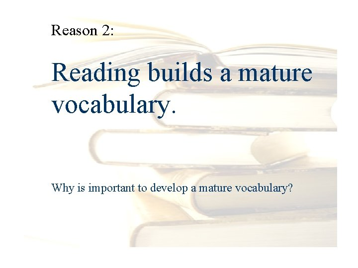 Reason 2: Reading builds a mature vocabulary. Why is important to develop a mature