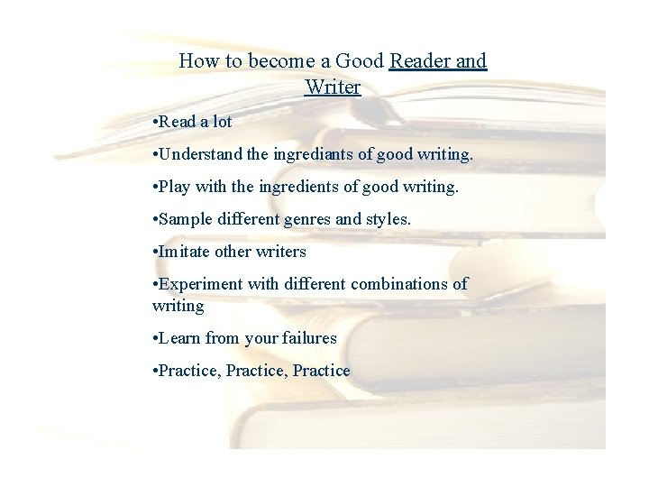 How to become a Good Reader and Writer • Read a lot • Understand