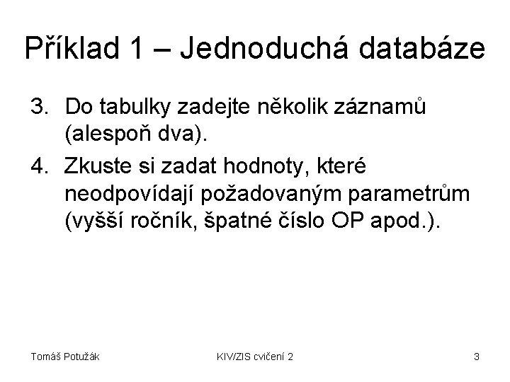 Příklad 1 – Jednoduchá databáze 3. Do tabulky zadejte několik záznamů (alespoň dva). 4.