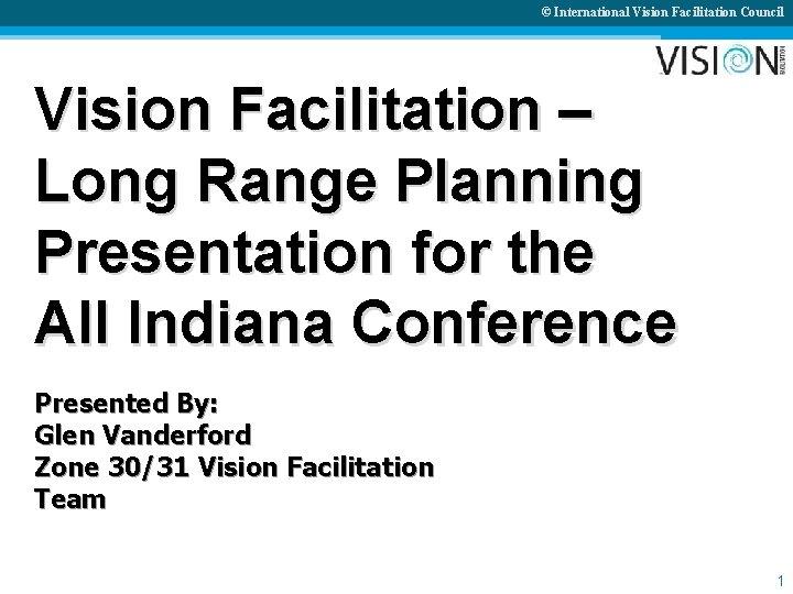 © International Vision Facilitation Council Vision Facilitation – Long Range Planning Presentation for the